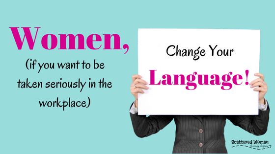 Women, change your language! If you want to be taken seriously in the workplace and be respected as an equal, you HAVE to change how you communicate.